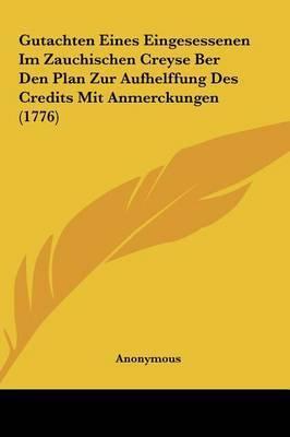 Gutachten Eines Eingesessenen Im Zauchischen Creyse Ber Den Plan Zur Aufhelffung Des Credits Mit Anmerckungen (1776) by * Anonymous