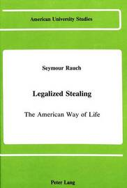 Legalized Stealing: The American Way of Life by Seymour Rauch