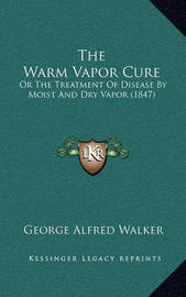 The Warm Vapor Cure: Or the Treatment of Disease by Moist and Dry Vapor (1847) by George Alfred Walker