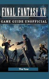 Final Fantasy XV Game Guide Unofficial by The Yuw