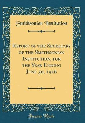 Report of the Secretary of the Smithsonian Institution, for the Year Ending June 30, 1916 (Classic Reprint) by Smithsonian Institution