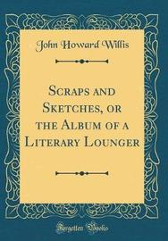 Scraps and Sketches, or the Album of a Literary Lounger (Classic Reprint) by John Howard Willis image
