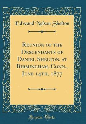 Reunion of the Descendants of Daniel Shelton, at Birmingham, Conn., June 14th, 1877 (Classic Reprint) by Edward Nelson Shelton