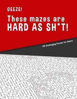 Geeze!!! These Mazes are HARD AS SH*T! - 125 Challenging Puzzles for Adults by Hard Mazes Puzzles for Adults Notebooks