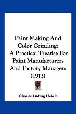 Paint Making and Color Grinding: A Practical Treatise for Paint Manufacturers and Factory Managers (1913) by Charles Ludwig Uebele image