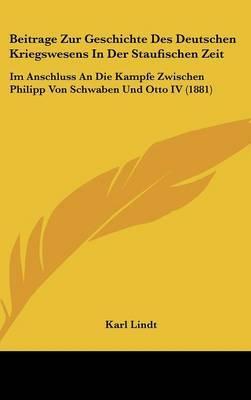 Beitrage Zur Geschichte Des Deutschen Kriegswesens in Der Staufischen Zeit: Im Anschluss an Die Kampfe Zwischen Philipp Von Schwaben Und Otto IV (1881) by Karl Lindt image