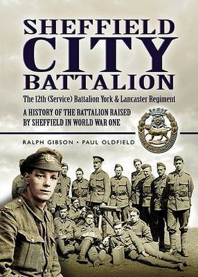 Sheffield City Battalion: the 12th (Service) Battalion York & Lancaster Regiment by Ralph Gibson