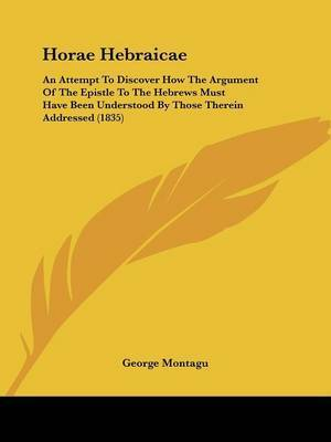 Horae Hebraicae: An Attempt To Discover How The Argument Of The Epistle To The Hebrews Must Have Been Understood By Those Therein Addressed (1835) by George Montagu