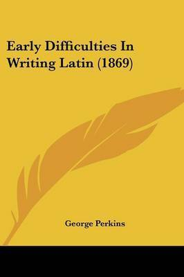 Early Difficulties In Writing Latin (1869) by George Perkins