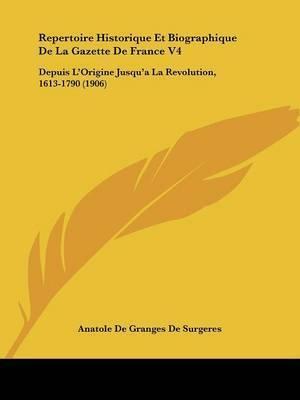 Repertoire Historique Et Biographique de La Gazette de France V4: Depuis L'Origine Jusqu'a La Revolution, 1613-1790 (1906) by Anatole De Granges De Surgeres