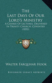 The Last Days of Our Lord's Ministry: A Course of Lectures, Delivered in Trinity Church, Coventry (1832) by Walter Farquhar Hook