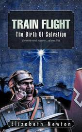 Train Flight: The Birth of Salvation Everybody Needs a Saviour... of Some Kind by Elizabeth Newton