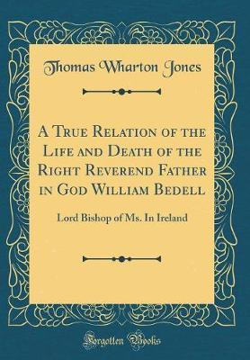 A True Relation of the Life and Death of the Right Reverend Father in God William Bedell by Thomas Wharton Jones