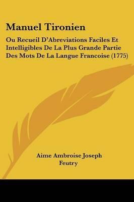 Manuel Tironien: Ou Recueil D'Abreviations Faciles Et Intelligibles De La Plus Grande Partie Des Mots De La Langue Francoise (1775) by Aime Ambroise Joseph Feutry