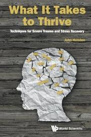 What It Takes To Thrive: Techniques For Severe Trauma And Stress Recovery by John Henden