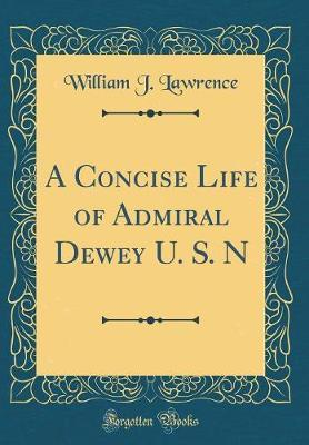 A Concise Life of Admiral Dewey U. S. N (Classic Reprint) by William J Lawrence