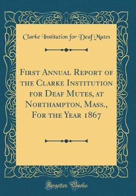 First Annual Report of the Clarke Institution for Deaf Mutes, at Northampton, Mass., for the Year 1867 (Classic Reprint) by Clarke Institution for Deaf Mutes