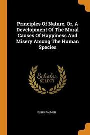 Principles of Nature, Or, a Development of the Moral Causes of Happiness and Misery Among the Human Species by Elihu Palmer