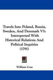 Travels Into Poland, Russia, Sweden, and Denmark V5: Interspersed with Historical Relations and Political Inquiries (1791) by William Coxe