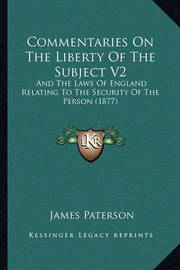 Commentaries on the Liberty of the Subject V2: And the Laws of England Relating to the Security of the Person (1877) by James Paterson