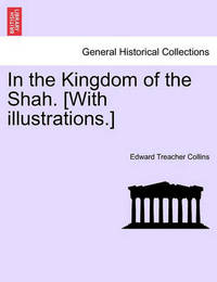 In the Kingdom of the Shah. [With Illustrations.] by Edward Treacher Collins
