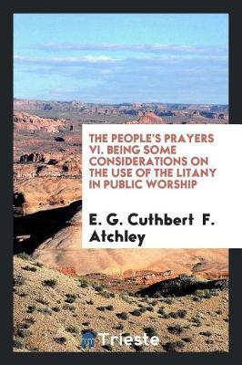 The People's Prayers VI. Being Some Considerations on the Use of the Litany in Public Worship by E G Cuthbert F Atchley