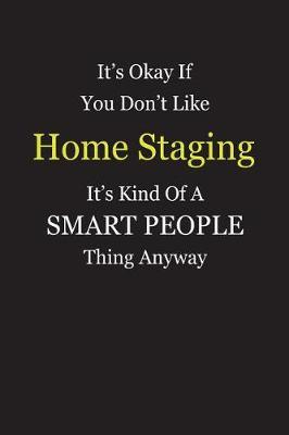 It's Okay If You Don't Like Home Staging It's Kind Of A Smart People Thing Anyway by Unixx Publishing