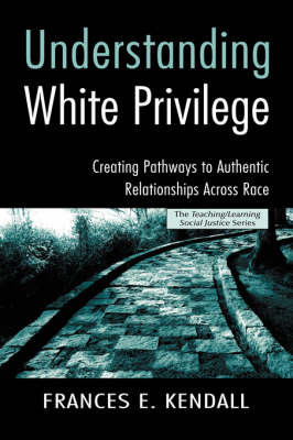 Understanding White Privilege: Creating Pathways to Authentic Relationships Across Race by Frances E. Kendall