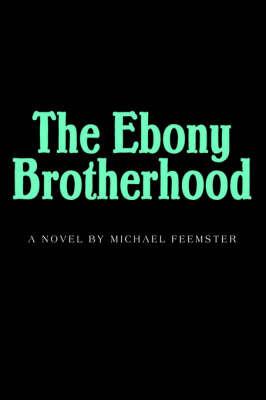 The Ebony Brotherhood by Michael M. Feemster