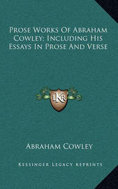 Prose Works of Abraham Cowley; Including His Essays in Prose and Verse by Abraham Cowley