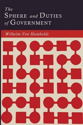 The Sphere and Duties of Government (the Limits of State Action) by Wilhelm Von Humboldt