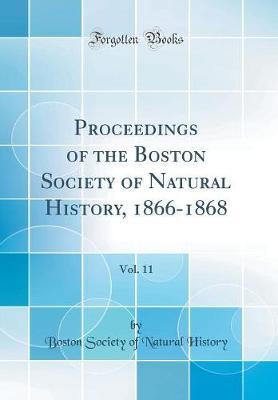 Proceedings of the Boston Society of Natural History, 1866-1868, Vol. 11 (Classic Reprint) by Boston Society of Natural History