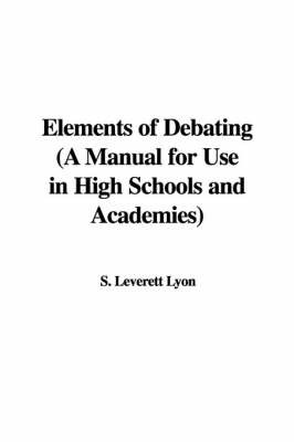 Elements of Debating (a Manual for Use in High Schools and Academies) by S. Leverett Lyon image