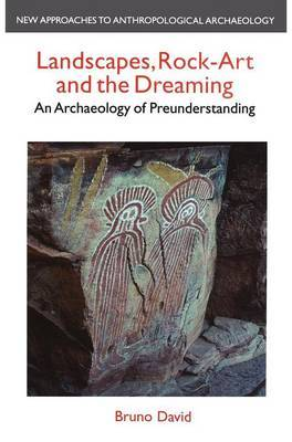 Landscapes, Rock Art and the Dreaming by Bruno David