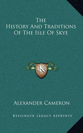 The History and Traditions of the Isle of Skye the History and Traditions of the Isle of Skye by Alexander Cameron
