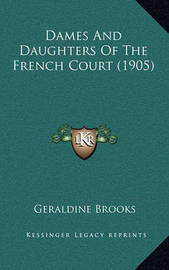 Dames and Daughters of the French Court (1905) by Geraldine Brooks