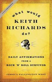 What Would Keith Richards Do?: Daily Affirmations from a Rock 'n' Roll Survivor by Jessica Pallington West
