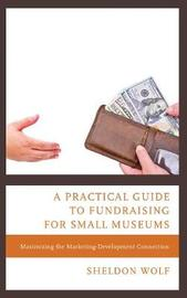 A Practical Guide to Fundraising for Small Museums by Sheldon Wolf