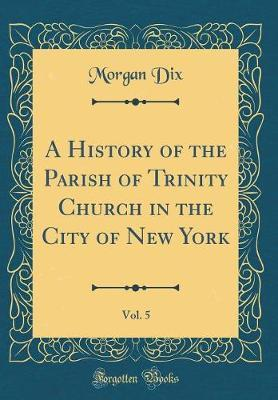 A History of the Parish of Trinity Church in the City of New York, Vol. 5 (Classic Reprint) by Morgan Dix