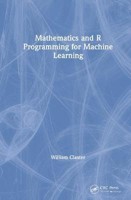 Mathematics and R Programming for Machine Learning by William B. Claster