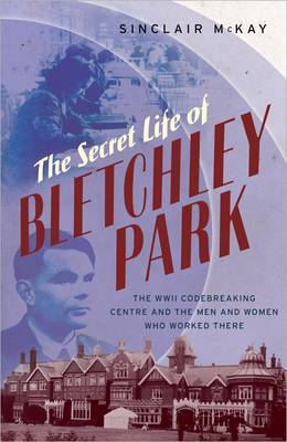The Secret Life of Bletchley Park: The History of the Wartime Codebreaking Centre by the Men and Women Who Were There by Sinclair McKay