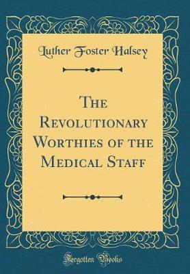 The Revolutionary Worthies of the Medical Staff (Classic Reprint) by Luther Foster Halsey