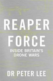 Reaper Force - Inside Britain's Drone Wars by Peter Lee