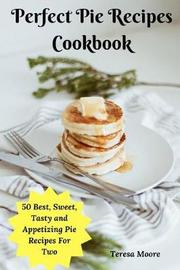 Perfect Pie Recipes Cookbook by Teresa Moore