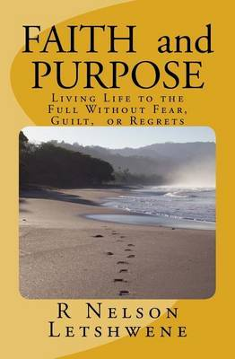 Faith and Purpose: Living Life to the Full Without Fear, Guilt, or Regrets by MR R Nelson Letshwene