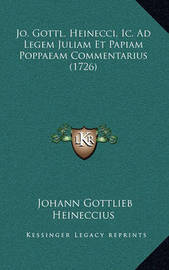 Jo. Gottl. Heinecci, IC. Ad Legem Juliam Et Papiam Poppaeam Commentarius (1726) by Johann Gottlieb Heineccius