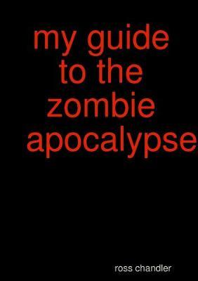 My Guide to the Zombie Apocolypes by ross chandler