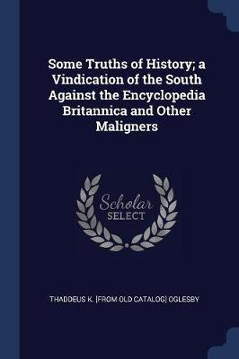 Some Truths of History; A Vindication of the South Against the Encyclopedia Britannica and Other Maligners by Thaddeus Kosciusko Oglesby