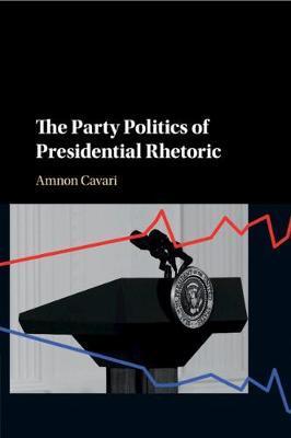The Party Politics of Presidential Rhetoric by Amnon Cavari