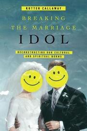 Breaking the Marriage Idol by Kutter Callaway image